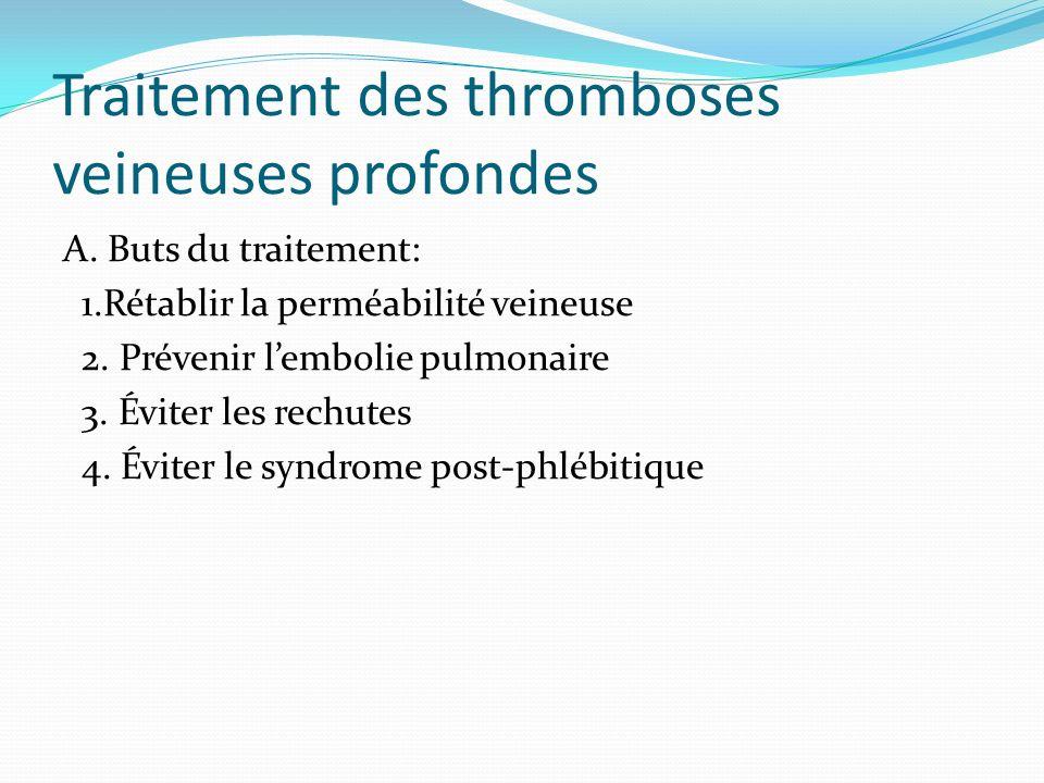 Traitement des thromboses veineuses profondes A. Buts du traitement: 1.Rétablir la perméabilité veineuse 2. Prévenir lembolie pulmonaire 3. Éviter les