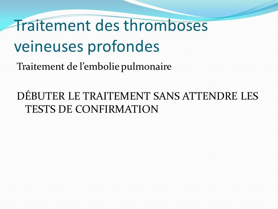 Traitement des thromboses veineuses profondes Traitement de lembolie pulmonaire DÉBUTER LE TRAITEMENT SANS ATTENDRE LES TESTS DE CONFIRMATION