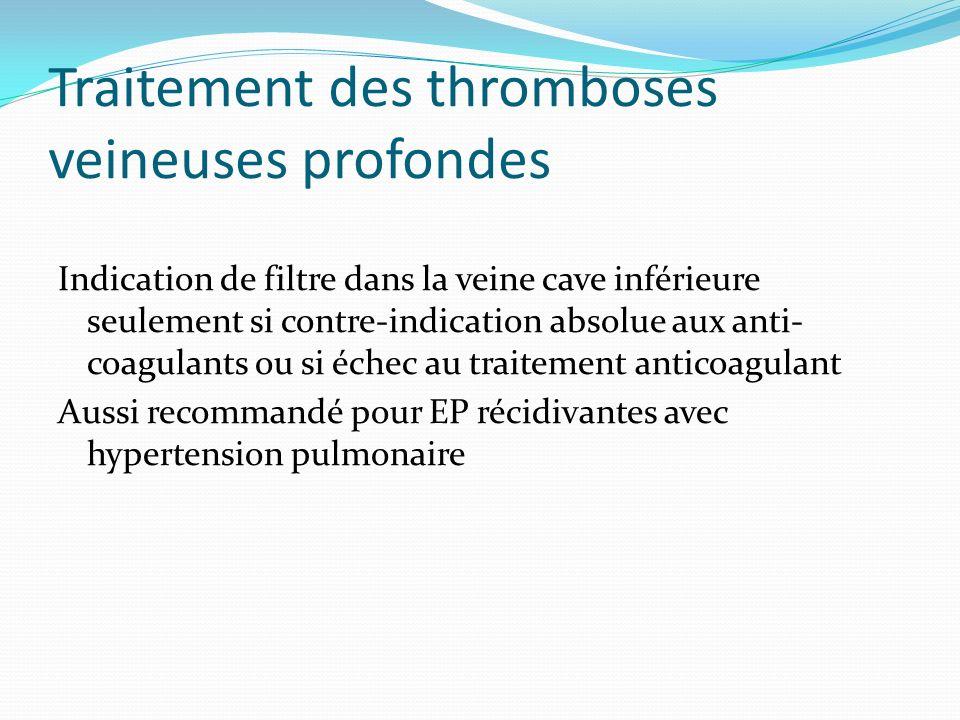 Traitement des thromboses veineuses profondes Indication de filtre dans la veine cave inférieure seulement si contre-indication absolue aux anti- coag