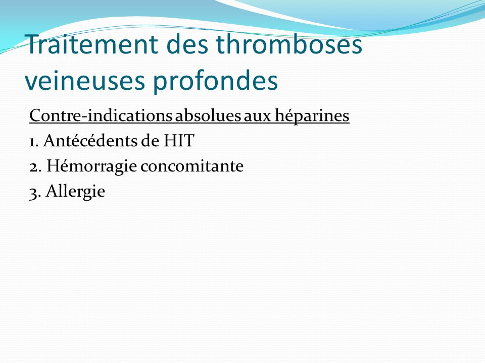 Traitement des thromboses veineuses profondes Contre-indications absolues aux héparines 1. Antécédents de HIT 2. Hémorragie concomitante 3. Allergie