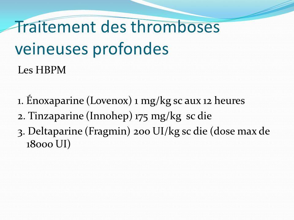 Traitement des thromboses veineuses profondes Les HBPM 1. Énoxaparine (Lovenox) 1 mg/kg sc aux 12 heures 2. Tinzaparine (Innohep) 175 mg/kg sc die 3.