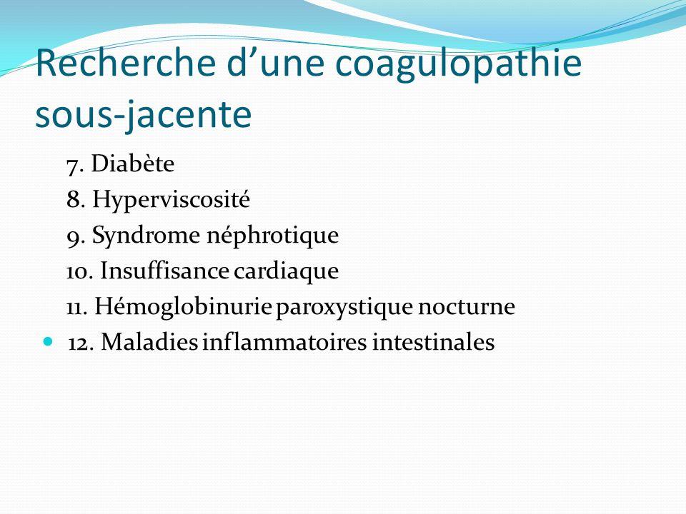 Recherche dune coagulopathie sous-jacente 7. Diabète 8. Hyperviscosité 9. Syndrome néphrotique 10. Insuffisance cardiaque 11. Hémoglobinurie paroxysti