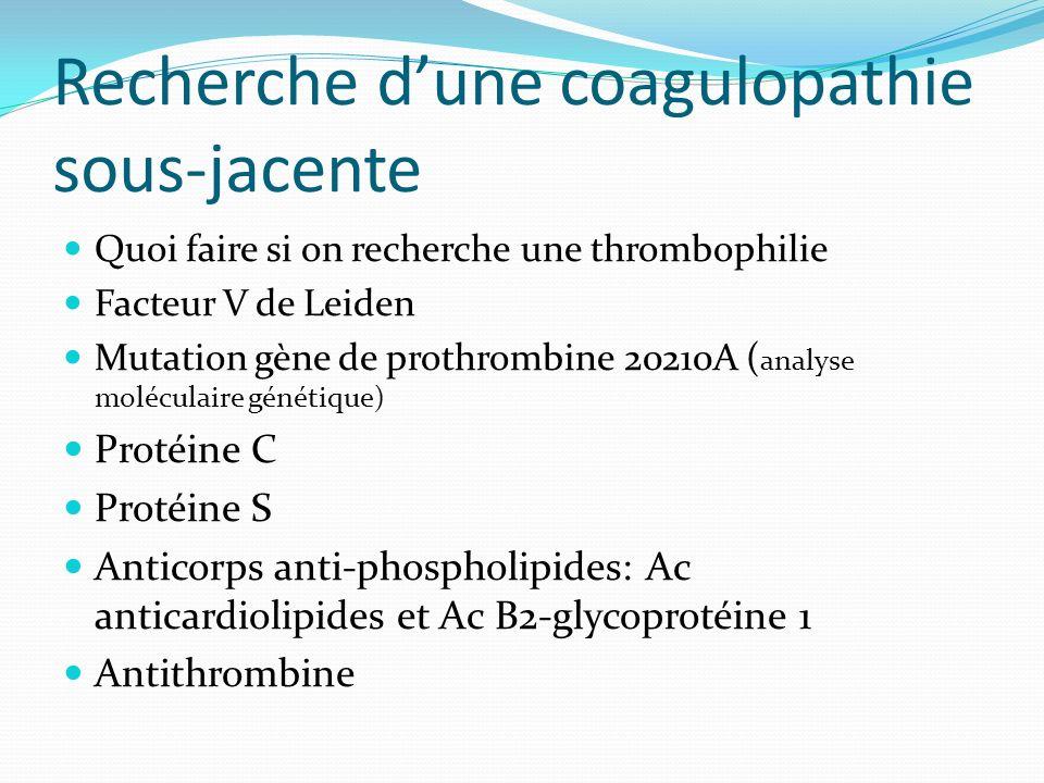 Recherche dune coagulopathie sous-jacente Quoi faire si on recherche une thrombophilie Facteur V de Leiden Mutation gène de prothrombine 20210A ( anal