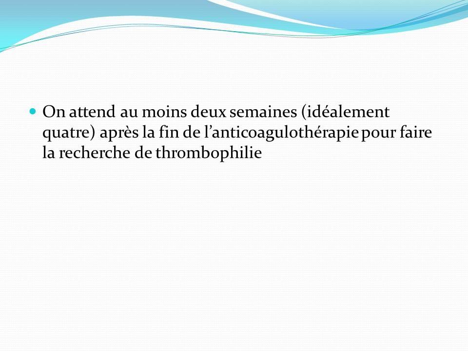 On attend au moins deux semaines (idéalement quatre) après la fin de lanticoagulothérapie pour faire la recherche de thrombophilie