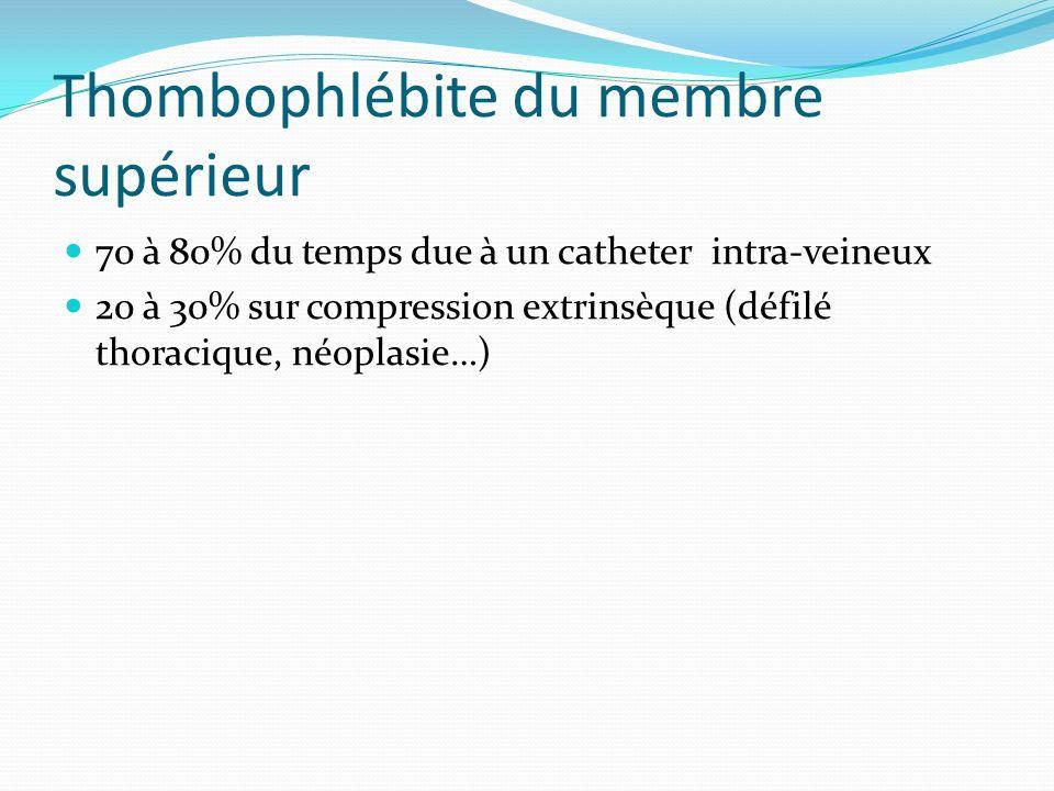 Thombophlébite du membre supérieur 70 à 80% du temps due à un catheter intra-veineux 20 à 30% sur compression extrinsèque (défilé thoracique, néoplasi