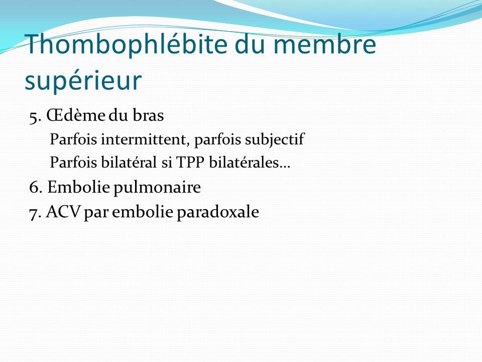 Thombophlébite du membre supérieur 5. Œdème du bras Parfois intermittent, parfois subjectif Parfois bilatéral si TPP bilatérales… 6. Embolie pulmonair