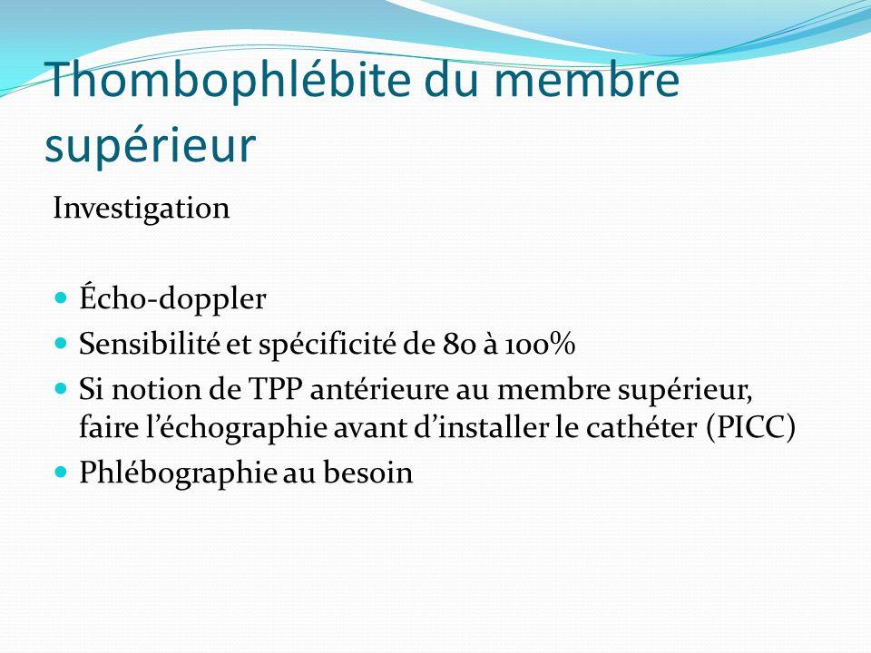 Thombophlébite du membre supérieur Investigation Écho-doppler Sensibilité et spécificité de 80 à 100% Si notion de TPP antérieure au membre supérieur,