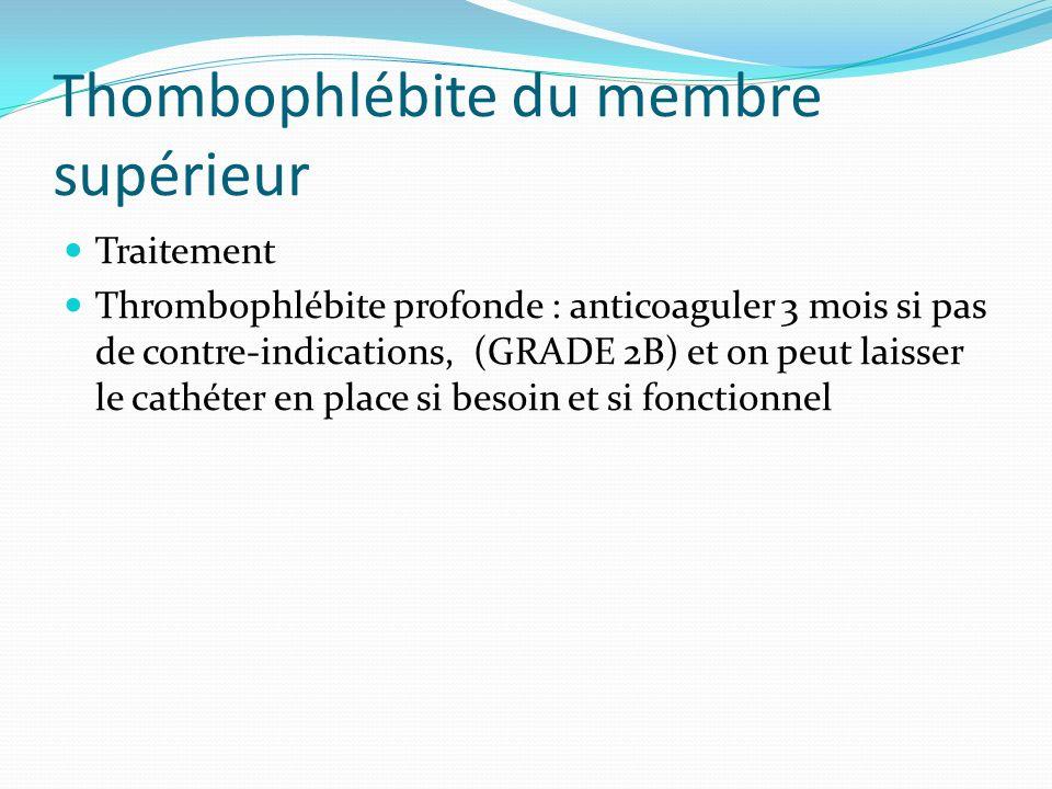 Thombophlébite du membre supérieur Traitement Thrombophlébite profonde : anticoaguler 3 mois si pas de contre-indications, (GRADE 2B) et on peut laiss