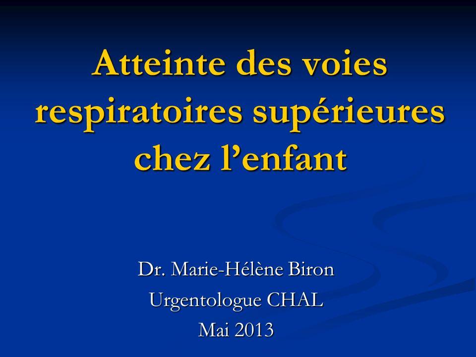 Atteinte des voies respiratoires supérieures chez lenfant Dr. Marie-Hélène Biron Urgentologue CHAL Mai 2013