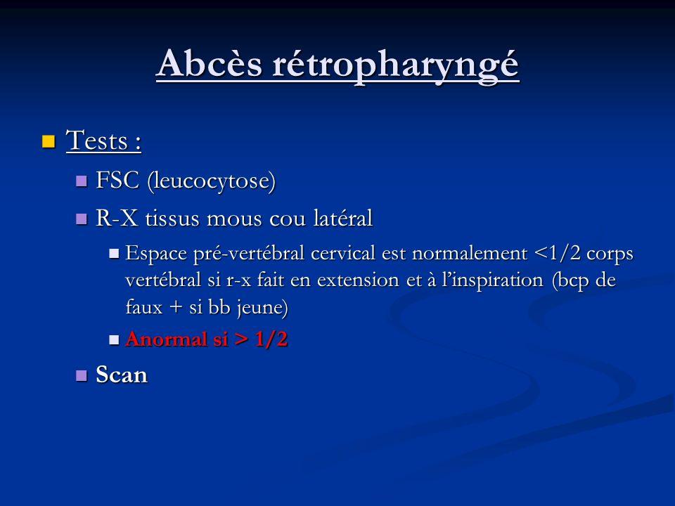 Abcès rétropharyngé Tests : Tests : FSC (leucocytose) FSC (leucocytose) R-X tissus mous cou latéral R-X tissus mous cou latéral Espace pré-vertébral c