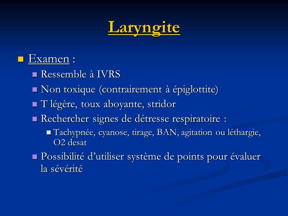 Laryngite Examen : Examen : Ressemble à IVRS Ressemble à IVRS Non toxique (contrairement à épiglottite) Non toxique (contrairement à épiglottite) T lé