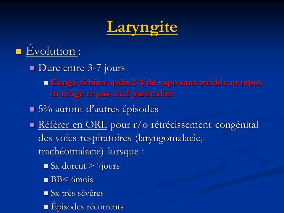 Laryngite Évolution : Évolution : Dure entre 3-7 jours Dure entre 3-7 jours Congé si bien après 2-4 de vapo sans stridor au repos ni tirage et pas atc