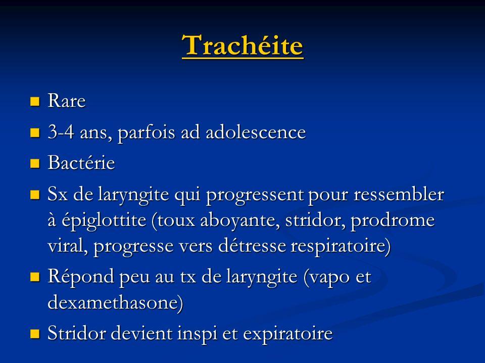 Trachéite Rare Rare 3-4 ans, parfois ad adolescence 3-4 ans, parfois ad adolescence Bactérie Bactérie Sx de laryngite qui progressent pour ressembler