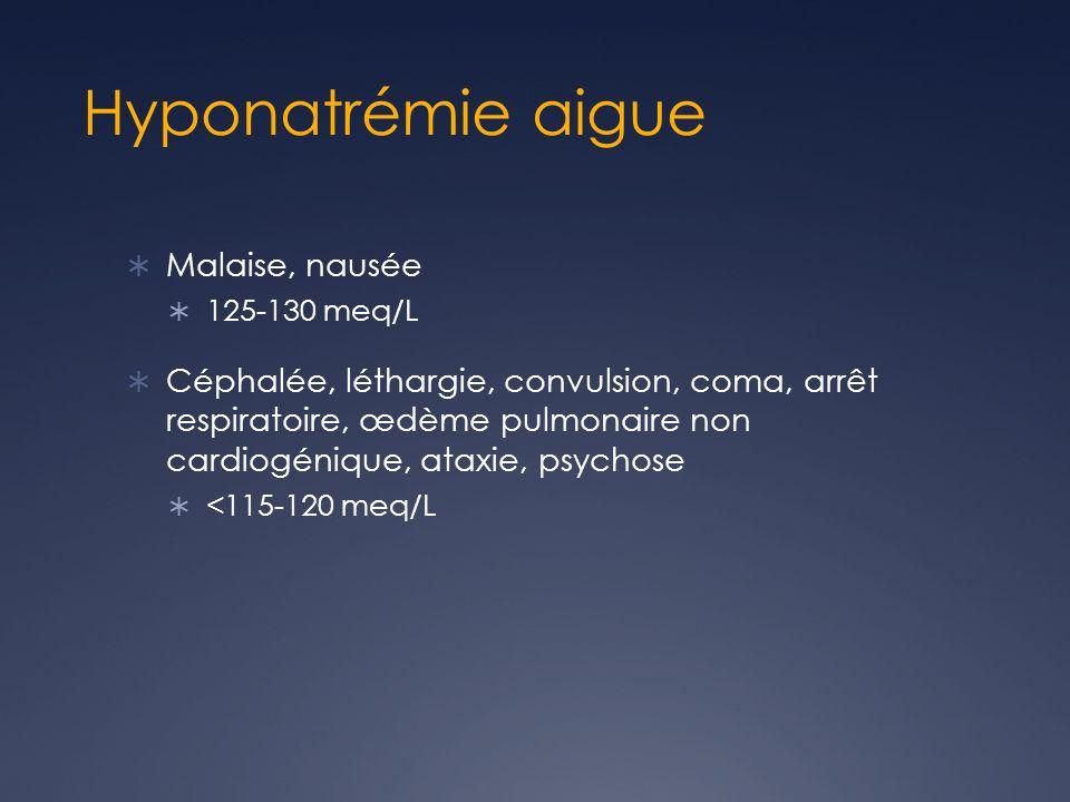 Hyponatrémie aigue Malaise, nausée 125-130 meq/L Céphalée, léthargie, convulsion, coma, arrêt respiratoire, œdème pulmonaire non cardiogénique, ataxie, psychose <115-120 meq/L
