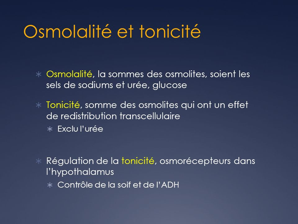 Osmolalité et tonicité Osmolalité, la sommes des osmolites, soient les sels de sodiums et urée, glucose Tonicité, somme des osmolites qui ont un effet de redistribution transcellulaire Exclu lurée Régulation de la tonicité, osmorécepteurs dans lhypothalamus Contrôle de la soif et de lADH