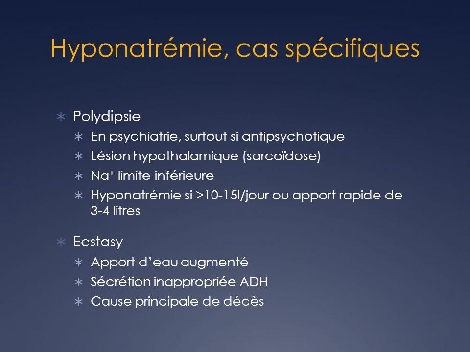 Hyponatrémie, cas spécifiques Polydipsie En psychiatrie, surtout si antipsychotique Lésion hypothalamique (sarcoïdose) Na + limite inférieure Hyponatr