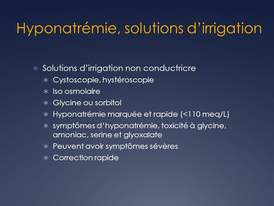 Hyponatrémie, solutions dirrigation Solutions dirrigation non conductricre Cystoscopie, hystéroscopie Iso osmolaire Glycine ou sorbitol Hyponatrémie marquée et rapide (<110 meq/L) symptômes dhyponatrémie, toxicité à glycine, amoniac, serine et glyoxalate Peuvent avoir symptômes sévères Correction rapide
