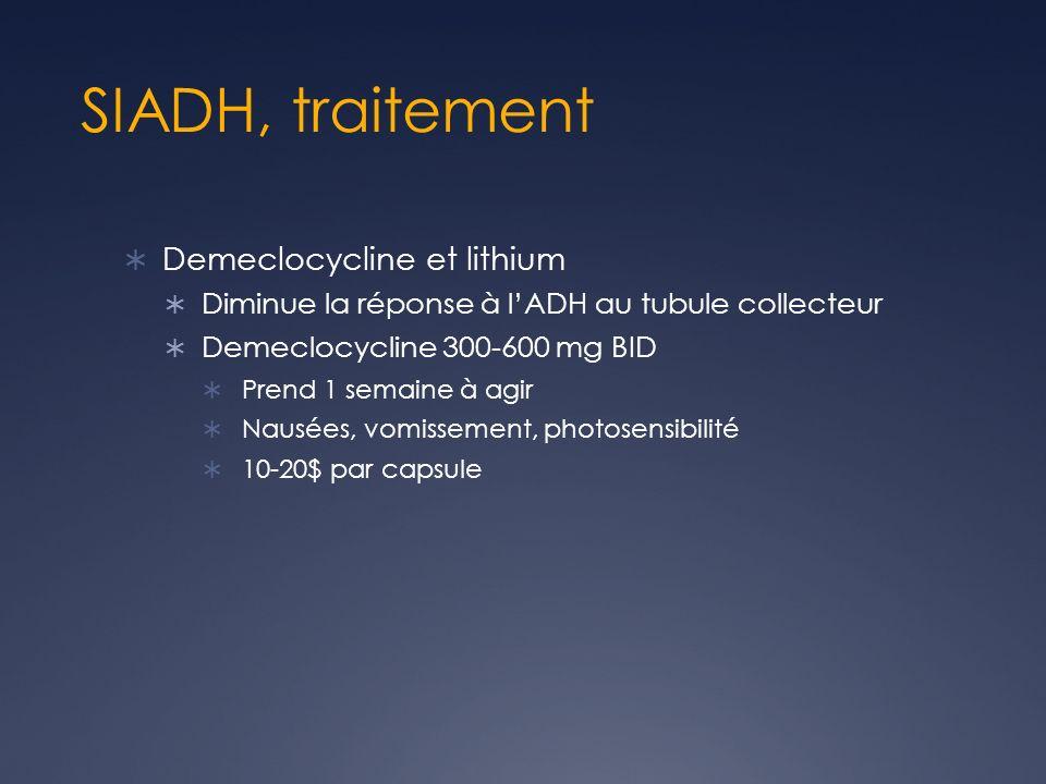 SIADH, traitement Demeclocycline et lithium Diminue la réponse à lADH au tubule collecteur Demeclocycline 300-600 mg BID Prend 1 semaine à agir Nausées, vomissement, photosensibilité 10-20$ par capsule