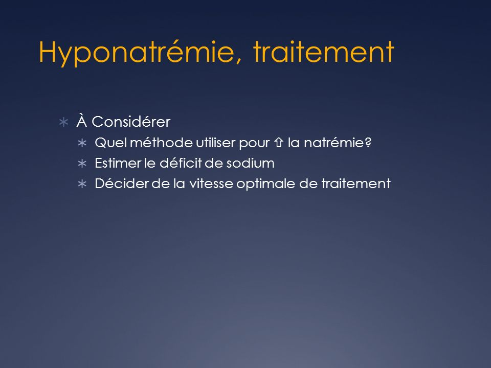 Hyponatrémie, traitement À Considérer Quel méthode utiliser pour la natrémie? Estimer le déficit de sodium Décider de la vitesse optimale de traitemen