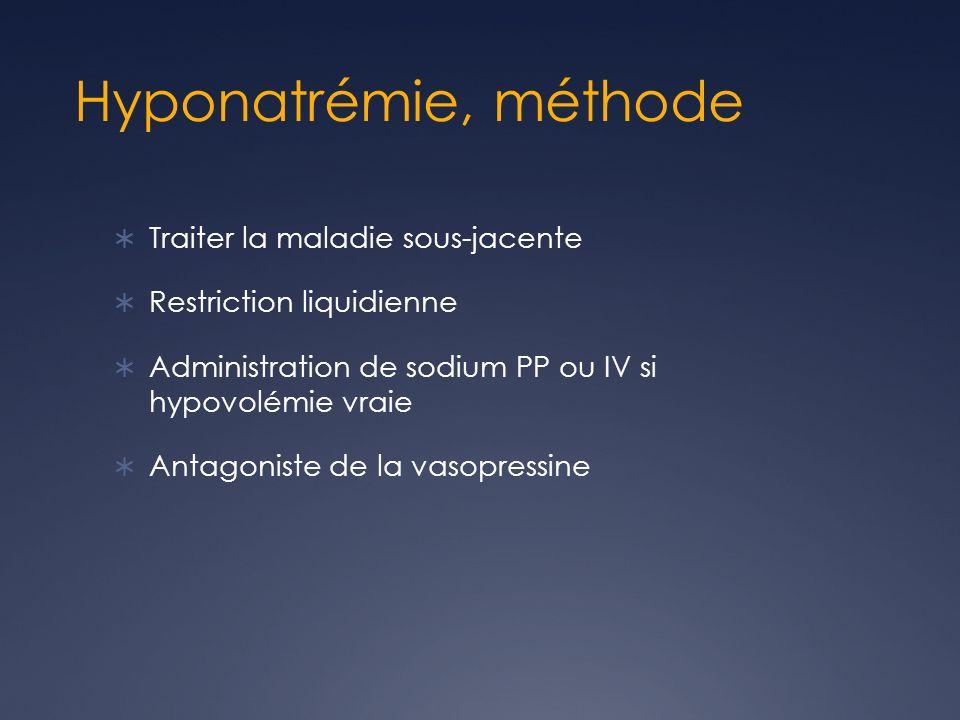 Hyponatrémie, méthode Traiter la maladie sous-jacente Restriction liquidienne Administration de sodium PP ou IV si hypovolémie vraie Antagoniste de la vasopressine