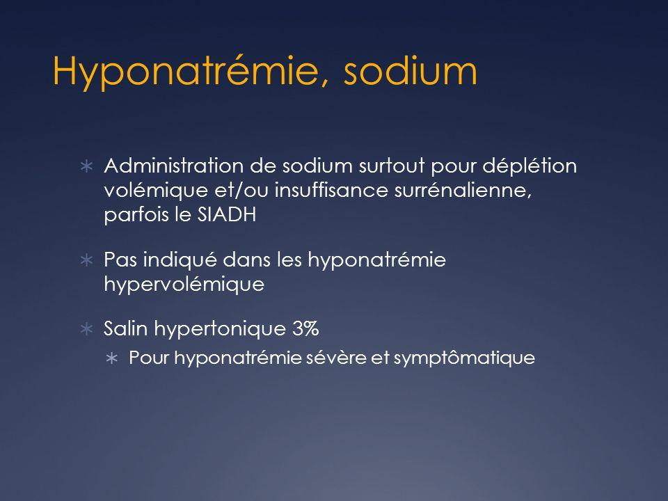 Hyponatrémie, sodium Administration de sodium surtout pour déplétion volémique et/ou insuffisance surrénalienne, parfois le SIADH Pas indiqué dans les hyponatrémie hypervolémique Salin hypertonique 3% Pour hyponatrémie sévère et symptômatique