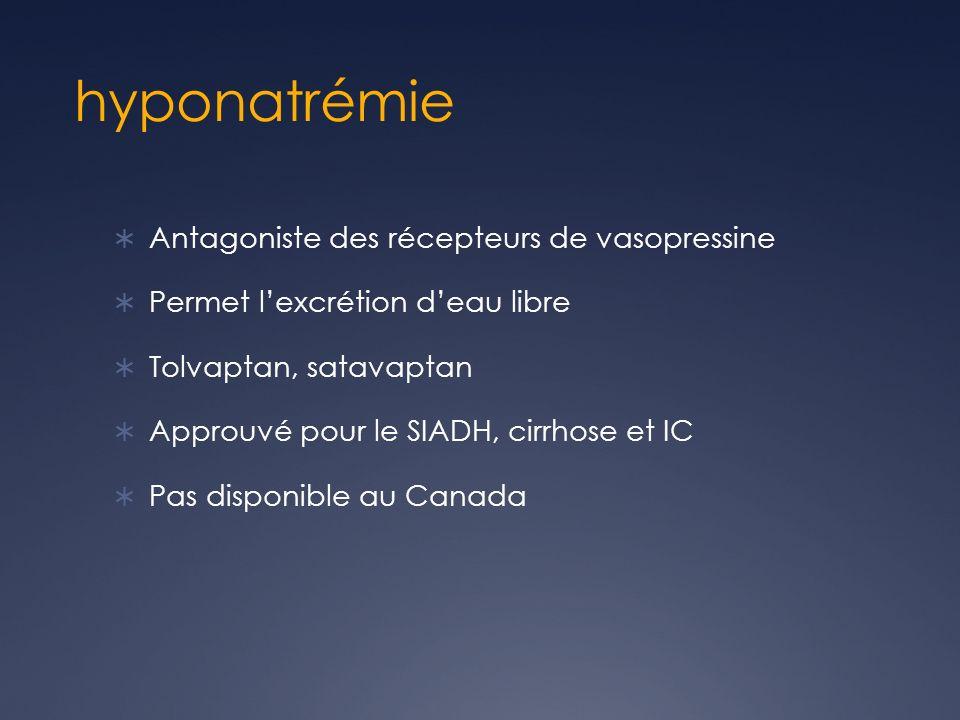 hyponatrémie Antagoniste des récepteurs de vasopressine Permet lexcrétion deau libre Tolvaptan, satavaptan Approuvé pour le SIADH, cirrhose et IC Pas disponible au Canada