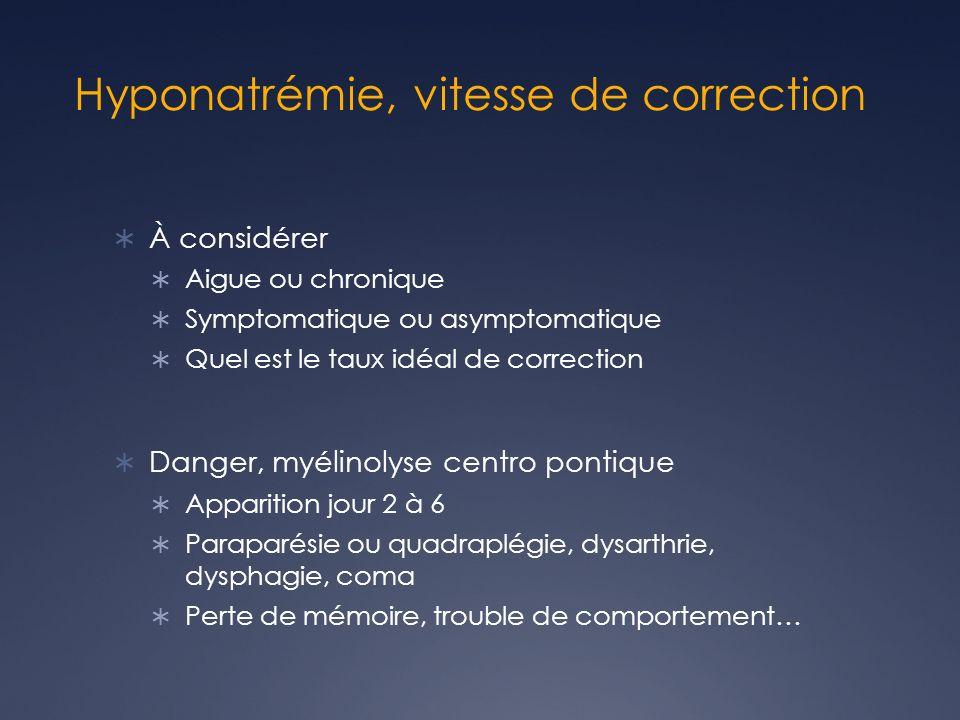 Hyponatrémie, vitesse de correction À considérer Aigue ou chronique Symptomatique ou asymptomatique Quel est le taux idéal de correction Danger, myéli