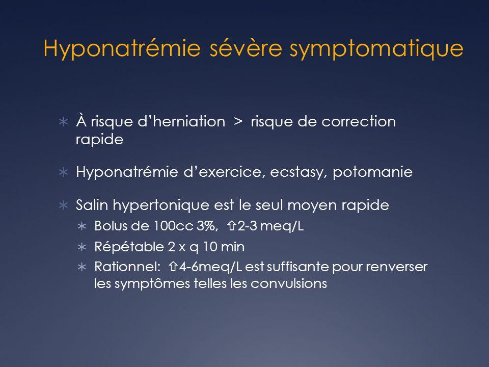 Hyponatrémie sévère symptomatique À risque dherniation > risque de correction rapide Hyponatrémie dexercice, ecstasy, potomanie Salin hypertonique est le seul moyen rapide Bolus de 100cc 3%, 2-3 meq/L Répétable 2 x q 10 min Rationnel: 4-6meq/L est suffisante pour renverser les symptômes telles les convulsions