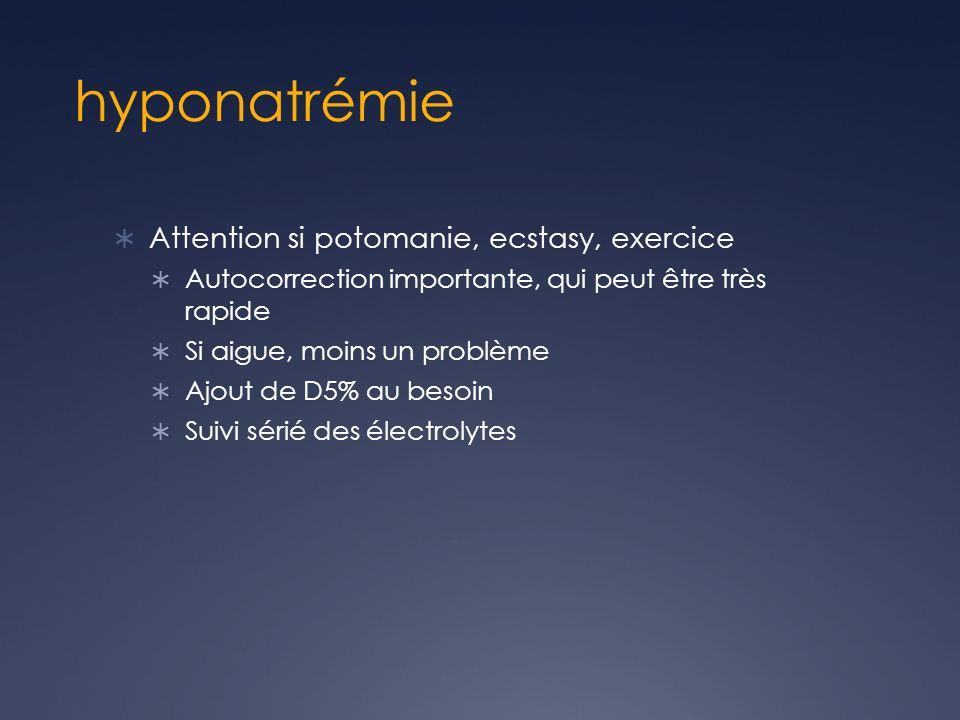 hyponatrémie Attention si potomanie, ecstasy, exercice Autocorrection importante, qui peut être très rapide Si aigue, moins un problème Ajout de D5% au besoin Suivi sérié des électrolytes