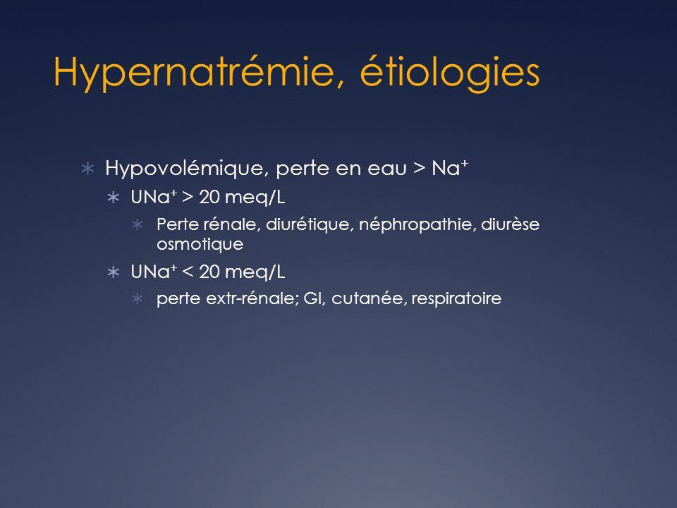 Hypernatrémie, étiologies Hypovolémique, perte en eau > Na + UNa + > 20 meq/L Perte rénale, diurétique, néphropathie, diurèse osmotique UNa + < 20 meq/L perte extr-rénale; GI, cutanée, respiratoire