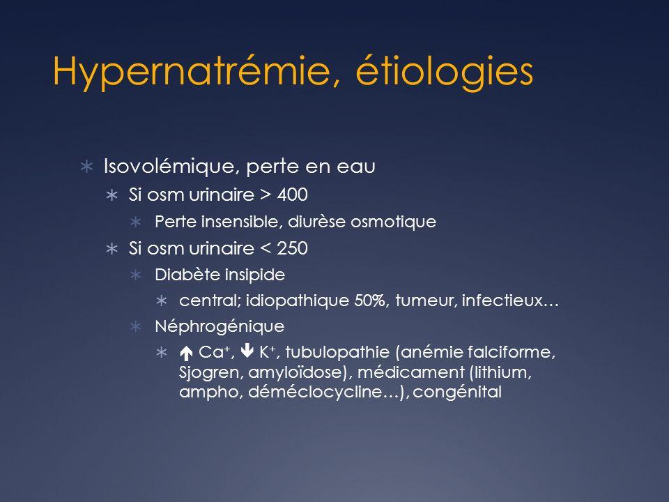 Hypernatrémie, étiologies Isovolémique, perte en eau Si osm urinaire > 400 Perte insensible, diurèse osmotique Si osm urinaire < 250 Diabète insipide central; idiopathique 50%, tumeur, infectieux… Néphrogénique Ca +, K +, tubulopathie (anémie falciforme, Sjogren, amyloïdose), médicament (lithium, ampho, déméclocycline…), congénital