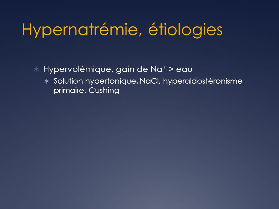 Hypernatrémie, étiologies Hypervolémique, gain de Na + > eau Solution hypertonique, NaCl, hyperaldostéronisme primaire, Cushing