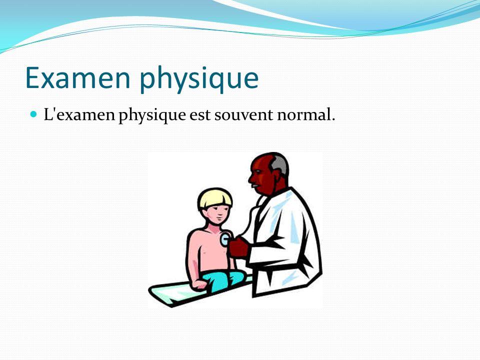 Examen physique L'examen physique est souvent normal.