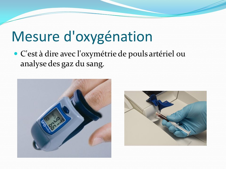 Mesure d'oxygénation C'est à dire avec l'oxymétrie de pouls artériel ou analyse des gaz du sang.