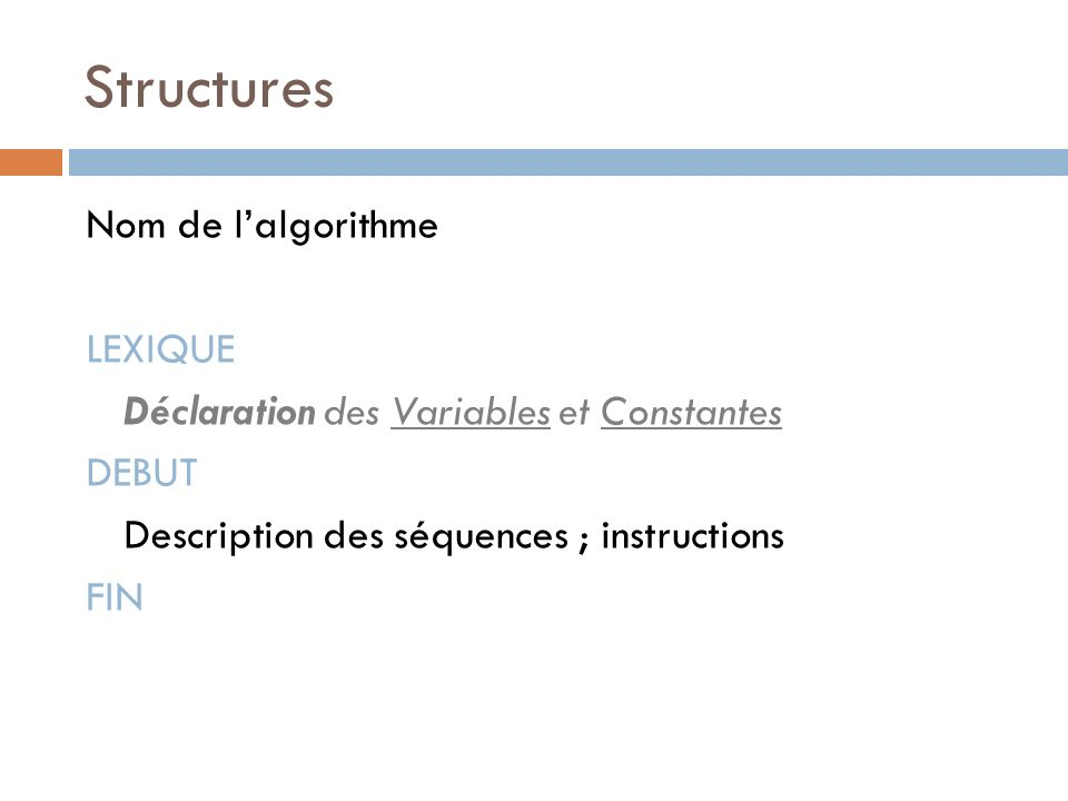 Structures Nom de lalgorithme LEXIQUE Déclaration des Variables et Constantes DEBUT Description des séquences ; instructions FIN