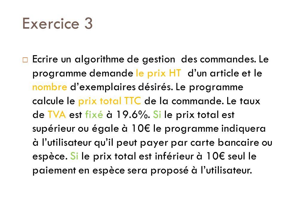Exercice 3 Ecrire un algorithme de gestion des commandes. Le programme demande le prix HT dun article et le nombre dexemplaires désirés. Le programme