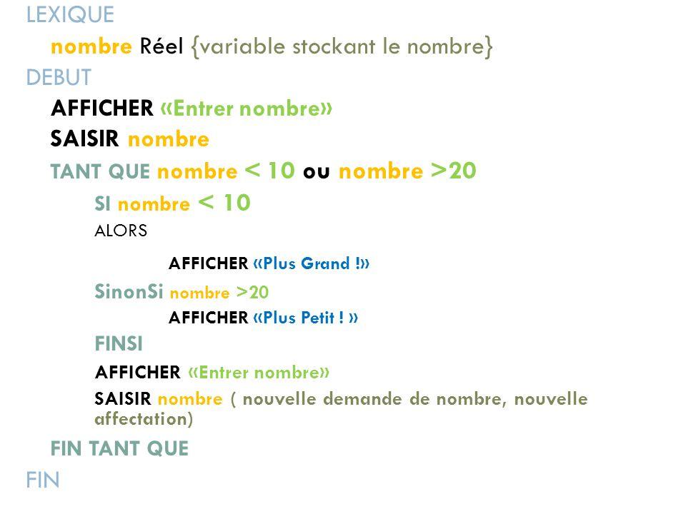 LEXIQUE nombre Réel {variable stockant le nombre} DEBUT AFFICHER «Entrer nombre» SAISIR nombre TANT QUE nombre 20 SI nombre < 10 ALORS AFFICHER «Plus