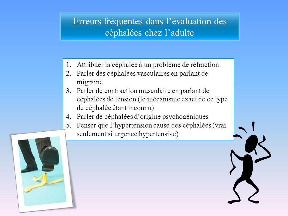 Erreurs fréquentes dans lévaluation des céphalées chez ladulte 1.Attribuer la céphalée à un problème de réfraction 2.Parler des céphalées vasculaires