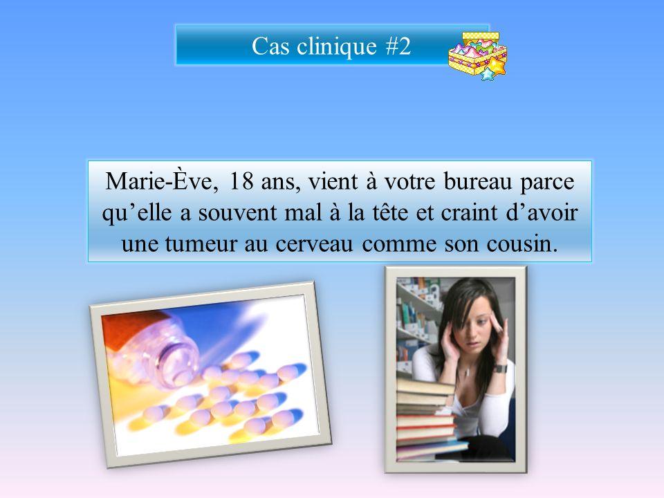 Cas clinique #2 Marie-Ève, 18 ans, vient à votre bureau parce quelle a souvent mal à la tête et craint davoir une tumeur au cerveau comme son cousin.