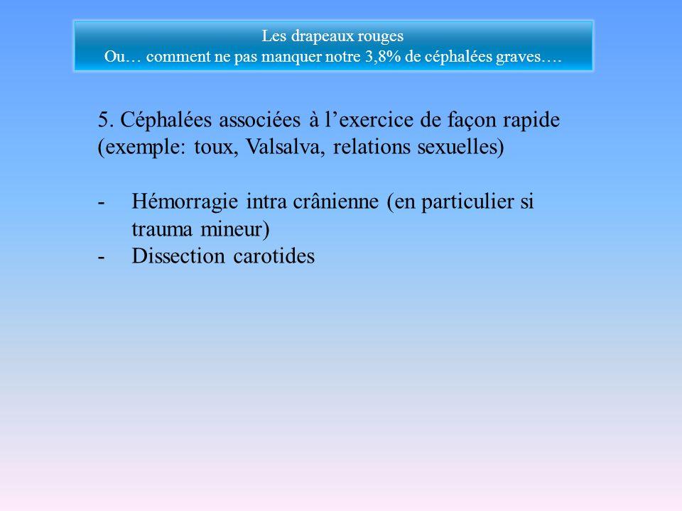 5. Céphalées associées à lexercice de façon rapide (exemple: toux, Valsalva, relations sexuelles) -Hémorragie intra crânienne (en particulier si traum