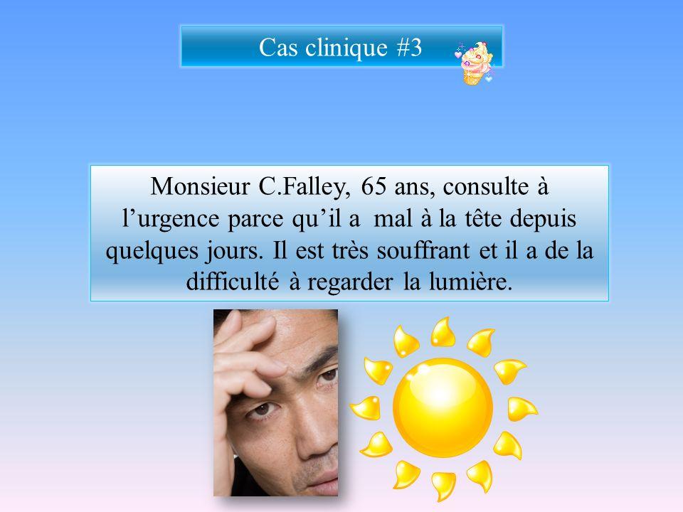 Cas clinique #3 Monsieur C.Falley, 65 ans, consulte à lurgence parce quil a mal à la tête depuis quelques jours. Il est très souffrant et il a de la d