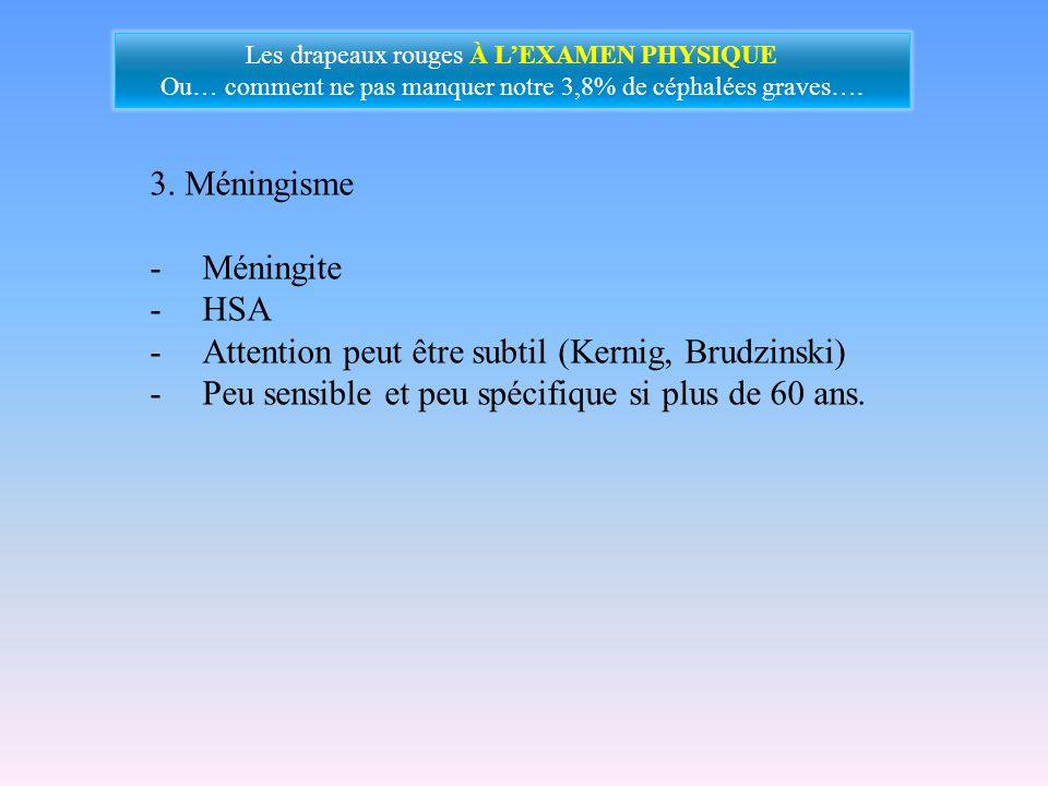 3. Méningisme -Méningite -HSA -Attention peut être subtil (Kernig, Brudzinski) -Peu sensible et peu spécifique si plus de 60 ans. Les drapeaux rouges