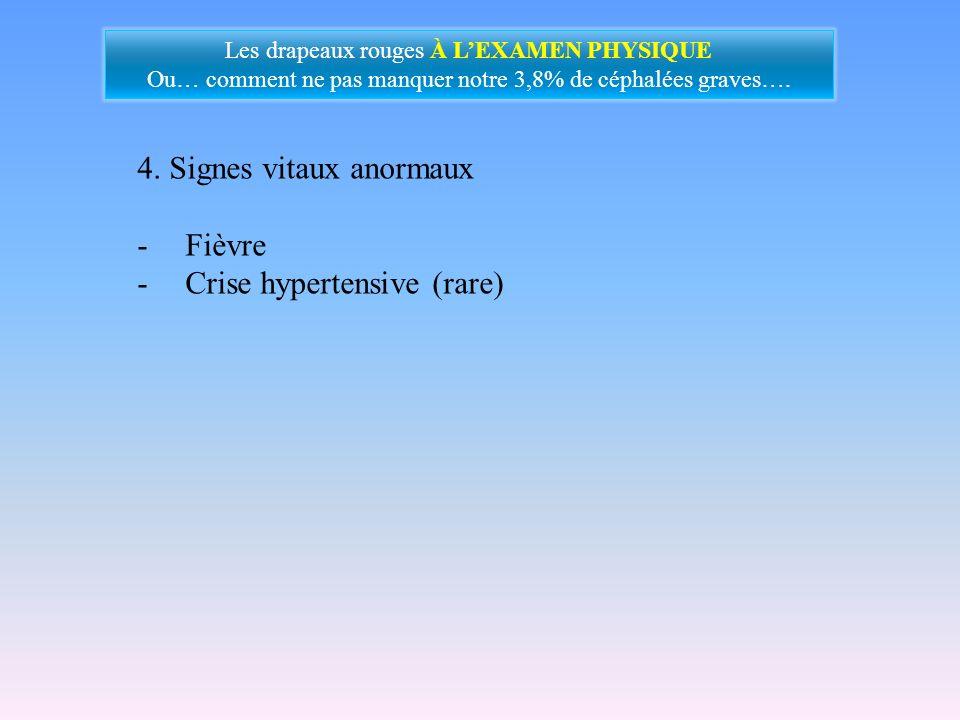 4. Signes vitaux anormaux -Fièvre -Crise hypertensive (rare) Les drapeaux rouges À LEXAMEN PHYSIQUE Ou… comment ne pas manquer notre 3,8% de céphalées