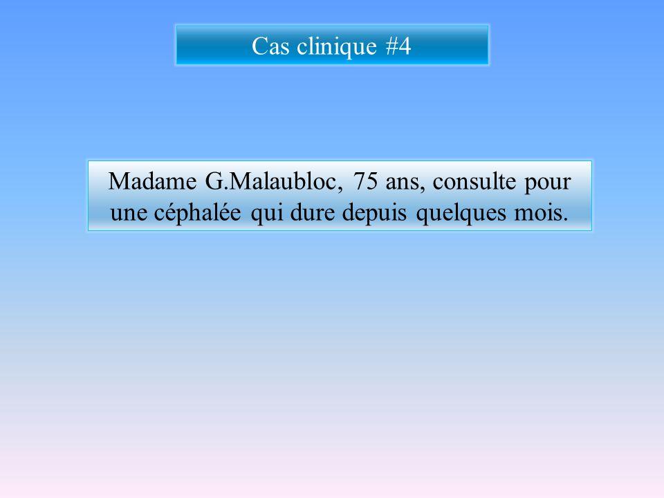 Cas clinique #4 Madame G.Malaubloc, 75 ans, consulte pour une céphalée qui dure depuis quelques mois.