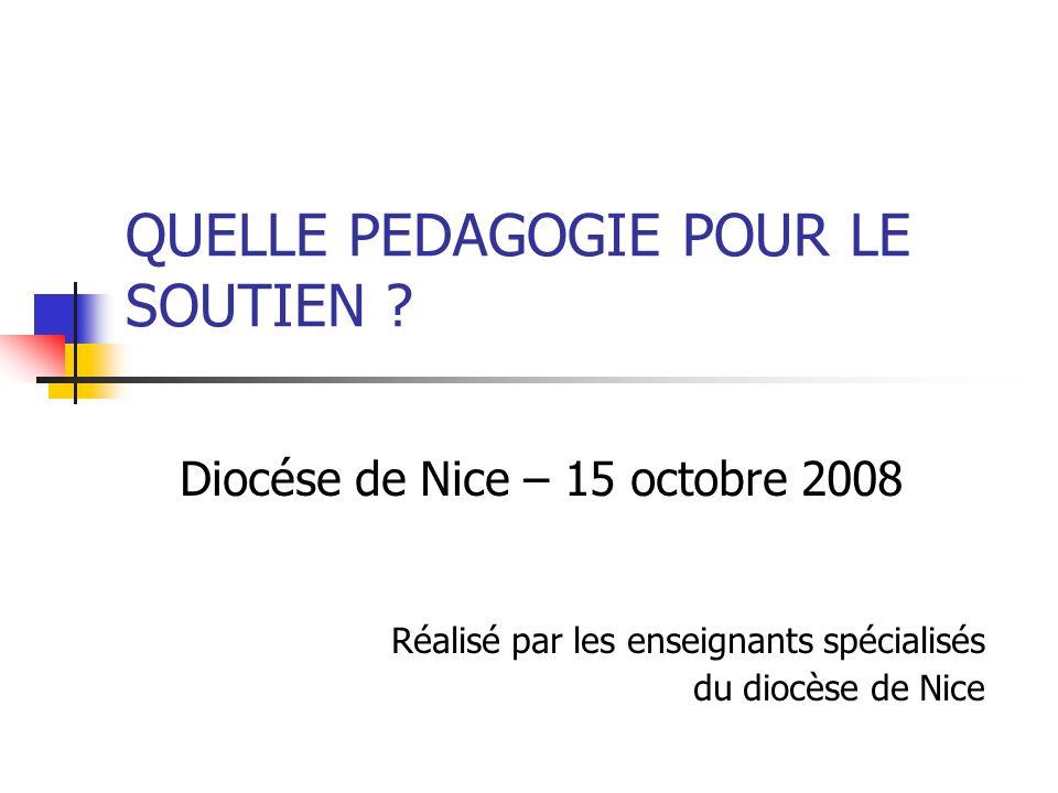 QUELLE PEDAGOGIE POUR LE SOUTIEN ? Diocése de Nice – 15 octobre 2008 Réalisé par les enseignants spécialisés du diocèse de Nice