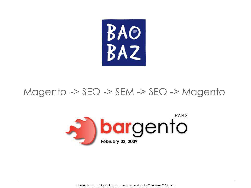 Présentation BAOBAZ pour le Bargento du 2 février 2009 - 1 Magento -> SEO -> SEM -> SEO -> Magento