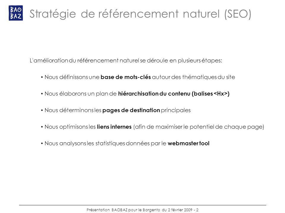 Présentation BAOBAZ pour le Bargento du 2 février 2009 - 2 Stratégie de référencement naturel (SEO) L amélioration du référencement naturel se déroule en plusieurs étapes: Nous définissons une base de mots-clés autour des thématiques du site Nous élaborons un plan de hiérarchisation du contenu (balises ) Nous déterminons les pages de destination principales Nous optimisons les liens internes (afin de maximiser le potentiel de chaque page) Nous analysons les statistiques données par le webmaster tool