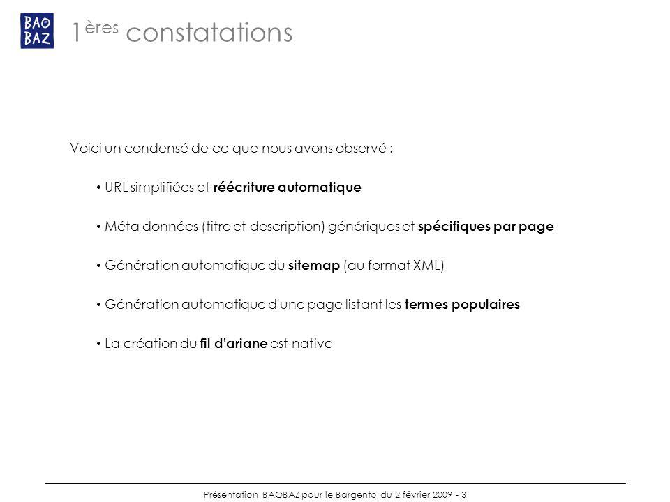 Présentation BAOBAZ pour le Bargento du 2 février 2009 - 3 1 ères constatations Voici un condensé de ce que nous avons observé : URL simplifiées et réécriture automatique Méta données (titre et description) génériques et spécifiques par page Génération automatique du sitemap (au format XML) Génération automatique d une page listant les termes populaires La création du fil d ariane est native