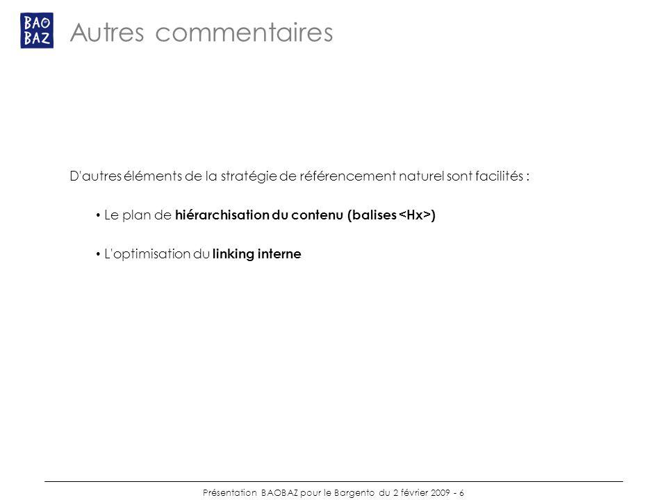 Présentation BAOBAZ pour le Bargento du 2 février 2009 - 6 Autres commentaires D autres éléments de la stratégie de référencement naturel sont facilités : Le plan de hiérarchisation du contenu (balises ) L optimisation du linking interne