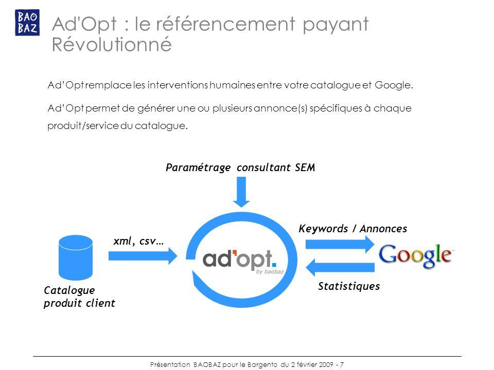 Présentation BAOBAZ pour le Bargento du 2 février 2009 - 7 Ad Opt : le référencement payant Révolutionné AdOpt remplace les interventions humaines entre votre catalogue et Google.